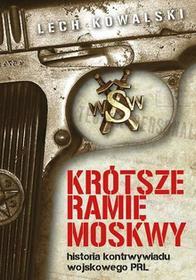 KRÓTSZE RAMIĘ MOSKWY HISTORIA KONTRWYWIADU WOJSKOWEGO PRL Lech Kowalski