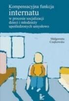 Kompensacyjna funkcja internatu w procesie socjalizacji dzieci i młodzieży upośledzonych umysłowo Małgorzata Czajkowska
