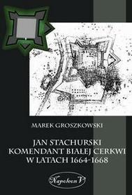 Napoleon V Jan Stachurski Komendant Białej Cerkwi w latach 1664-1668 - Marek Groszkowski