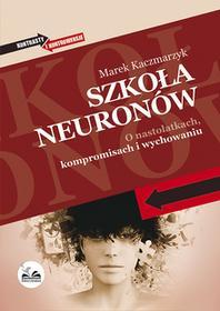 Dobra Literatura Szkoła neuronów. O nastolatkach, kompromisach i wychowaniu - Marek Kaczmarzyk