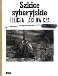 Bosz Szkice syberyjskie Feliksa Lachowicza - Pilecki Jerzy M., Długajczyk Beata, Piotr Galik