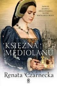 Książnica Księżna Mediolanu. Dzieje Izabeli Aragońskiej, matki królowej Bony - Renata Czarnecka