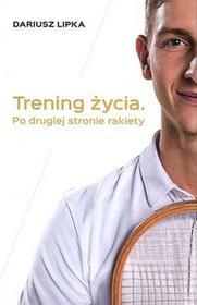 Dariusz Lipka Trening życia. Po drugiej stronie rakiety