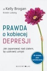 Prawda o kobiecej depresji. Jak zapanować nad ciałem, by uzdrowić umysł - KELLY BROGAN, KRISTIN LOBERG