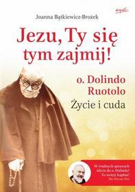 Esprit Jezu, Ty się tym zajmij. Ojciec Dolindo Ruotolo - życie i cuda - Joanna Bątkiewicz-Brożek