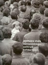 Europejskie Centrum Solidarności Wystawa stała Europejskiego Centum Solidarności Antologia - Praca zbiorowa