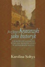 Józef Ignacy Kraszewski jako historyk - Karolina Sołtys