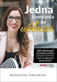 Pawłowska Magdalena Jedna kampania do wolności Jak stworzyć produkt online, pozyskać klientów i żyć na własnych warunkach - mamy na stanie, wyślemy natychmiast