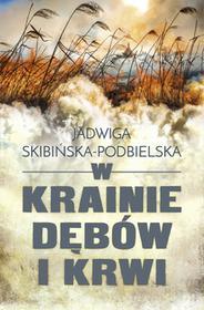 W KRAINIE DĘBÓW I KRWI Jadwiga Skibińska-Podbielska