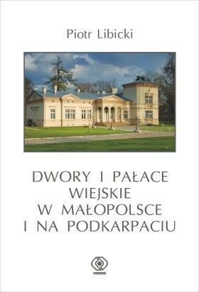 Dwory i pałace wiejskie w Małopolsce i na Podkarpaciu - Piotr Libicki