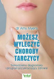 Możesz wyleczyć choroby tarczycy. Samodzielna diagnostyka i program przywracający zdrowie - Amy Myers