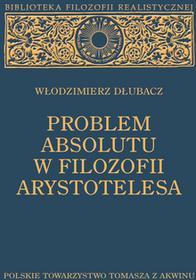 Polskie Towarzystwo Tomasza z AkwinuProblem Absolutu w filozofii Arystotelesa (wydanie 2 poszerzone) Włodzimierz Dłubacz
