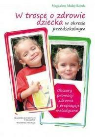 WAM Magdalena Madej-Babula W trosce o zdrowie dziecka w okresie przedszkolnym. Obszary promocji zdrowia i propozycje metodyczne