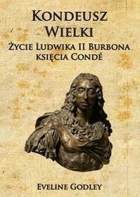 Napoleon V Kondeusz Wielki Życie Ludwika II Burbona księcia Condé - Godley Eveline