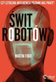 Świt robotów. Czy sztuczna inteligencja pozbawi nas pracy - MARTIN FORD