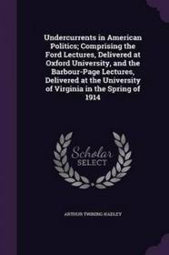 Palala Press Undercurrents in American Politics; Comprising the Ford Lectures, Delivered at Oxford University, and the Barbour-Page Lectures, Delivered at the Univ