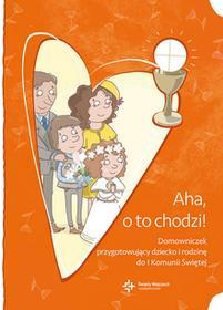 praca zbiorowa Aha o to chodzi! Domowniczek przygotowujący dziecko i rodzinę do I Komunii Świętej