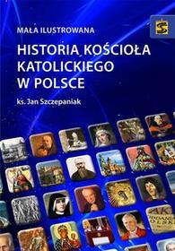 MAŁA ILUSTROWANA HISTORIA KOŚCIOŁA KATOLICKIEGO W POLSCE Jan Szczepaniak