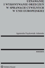 Frąckowiak-Adamska Agnieszka Uznawanie i wykonywanie orzeczeń w sprawach cywilnych w Unii Europejskiej - dostępny od ręki, natychmiastowa wysyłka