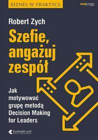 Zych Robert Szefie angażuj zespół Jak motywować grupę metodą Decision Making for Leaders - dostępny od ręki, natychmiastowa wysyłka