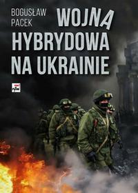Pacek Bogusław Wojna hybrydowa na Ukrainie / wysyłka w 24h