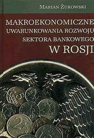 Makroekonomiczne uwarunkowania rozwoju sektora bankowego w Rosji - Żukowski Marian