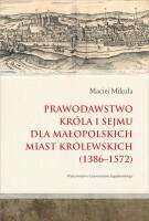 Wydawnictwo Uniwersytetu Jagiellońskiego Prawodawstwo króla i sejmu dla małopolskich miast królewskich 1386-1572 - Maciej Mikuła
