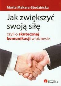 Słowa i Myśli Marta Makara-Studzińska Jak zwiększyć swoją siłę czyli o skutecznej komunikacji w biznesie