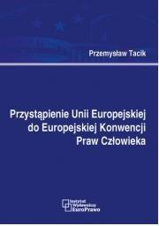 Tacik Przemysław Przystąpienie Unii Europejskiej do Europejskiej Konwencji Praw Człowieka - dostępny od ręki, natychmiastowa wysyłka