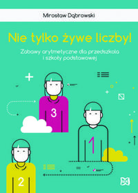Nowik Nie tylko żywe liczby Zabawy arytmetyczne dla przedszkola i szkoły podstawow - Mirosław Dąbrowski
