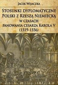 Napoleon V Stosunki dyplomatyczne Polski z Rzeszą Niemiecką w czasach panowania cesarza Karola V (1519-1556) - Jacek Wijaczka