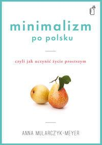 Black Publishing Minimalizm po polsku. Czyli jak uczynić życie prostszym - Anna Mularczyk-Meyer