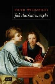 Biblioteka Więzi Jak słuchać muzyki - najsłynniejsze utwory cywilizacji zachodniej - Piotr Wierzbicki