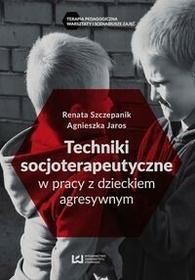 Techniki socjoterapeutyczne w pracy z dzieckiem agresywnym - Renata Szczepanik, Jaros Agnieszka