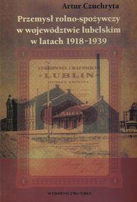 UMCS Wydawnictwo Uniwersytetu Marii Curie-Skłodows Czuchryta Artur Przemysł rolno spożywczy w województwie lubelskim w latach 1918 - 1939