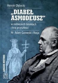 """ARKANA Henryk Głębocki """"Diabeł Asmodeusz"""" w niebieskich binoklach i kraj przyszłości. Hr Adam Gurowski i Rosja"""