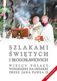 Kubajak Anna  Szlakami świętych i błogosławionych. Wielcy Polacy wyniesieni na ołtarze przez Jana Pawła II