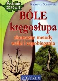 Astrum Katarzyna Sosnowska Bóle kręgosłupa. Skuteczne metody walki i zapobiegania
