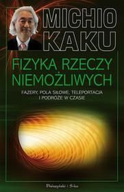 Michio Kaku Fizyka rzeczy niemożliwych Fazery pola siłowe teleportacja i podróże w czasie Fazery pola siłowe teleportacja i podróże w czasie e-book)