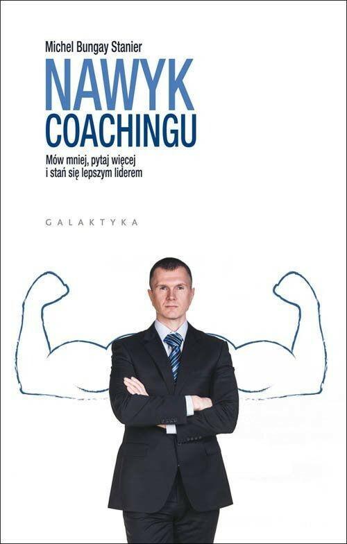 Galaktyka Nawyk coachingu. Mów mniej, pytaj więcej i stań się lepszym liderem - Michael Bungay Stanier