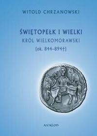 Avalon Witold Chrzanowski Świętopełk I Wielki. Król Wielkomorawski  (ok. 844-894)
