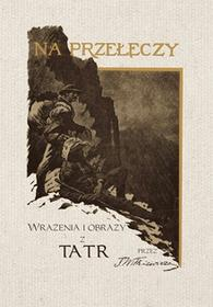 Witkiewicz Stanisław Na przełęczy Wrażenia i obrazy z Tatr (reprint 1891) - mamy na stanie, wyślemy natychmiast