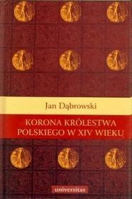Korona Królestwa Polskiego w XIV wieku - Jan Dąbrowski