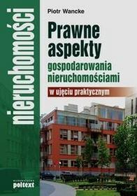 PoltextPrawne aspekty gospodarowania nieruchomościami w ujęciu praktycznym - Piotr Wancke