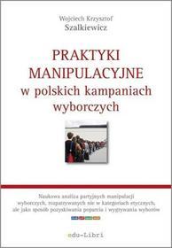 Praktyki manipulacyjne w polskich kampaniach wyborczych - Szalkiewicz Wojciech Krzysztof