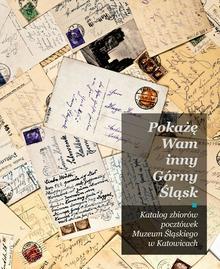 Muzeum Śląskie w Katowicach Pokażę Wam inny Górny Śląsk. Katalog zbiorów pocztówek Muzeum Śląskiego w Katowicach Małgorzata Kaganiec