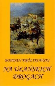Bohdan Krolikowski Na ułańskich drogach