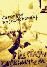 Przepraszam zwariowałem Jarosław Wojciechowski PDF)