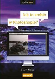 Scott Kelby Jak to zrobić w Photoshopie? Najszybsza droga do skuteczności / wysyłka w 24h
