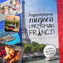Olesiejuk Sp. z o.o. Iwona Czarkowska Najpiękniejsze miejsca i przysmaki Francji